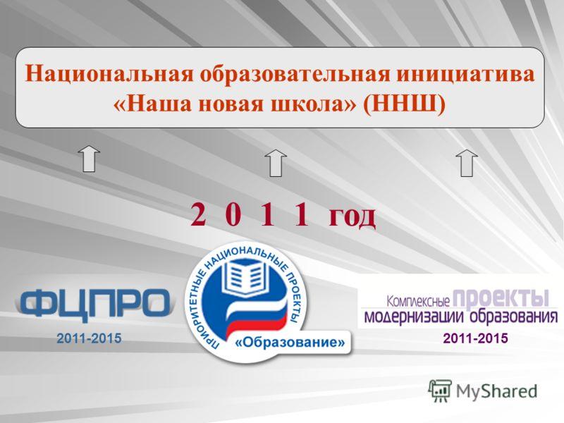 2011-2015 Национальная образовательная инициатива «Наша новая школа» (ННШ) 2 0 1 1 год