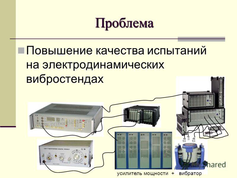 Проблема Повышение качества испытаний на электродинамических вибростендах Повышение качества испытаний на электродинамических вибростендах усилитель мощности + вибратор