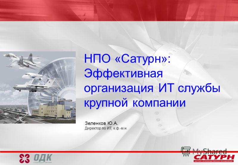 НПО «Сатурн»: Эффективная организация ИТ службы крупной компании Зеленков Ю.А. Директор по ИТ, к.ф.-м.н.