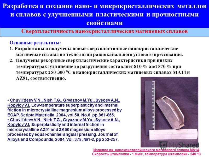 Сверхпластичность нанокристаллических магниевых сплавов Изделие из нанокристаллического магниевого сплава МА14. Скорость штамповки - 1 мм/с, температура штамповки - 240 o C Основные результаты: 1. Разработаны и получены новые сверхпластичные нанокрис