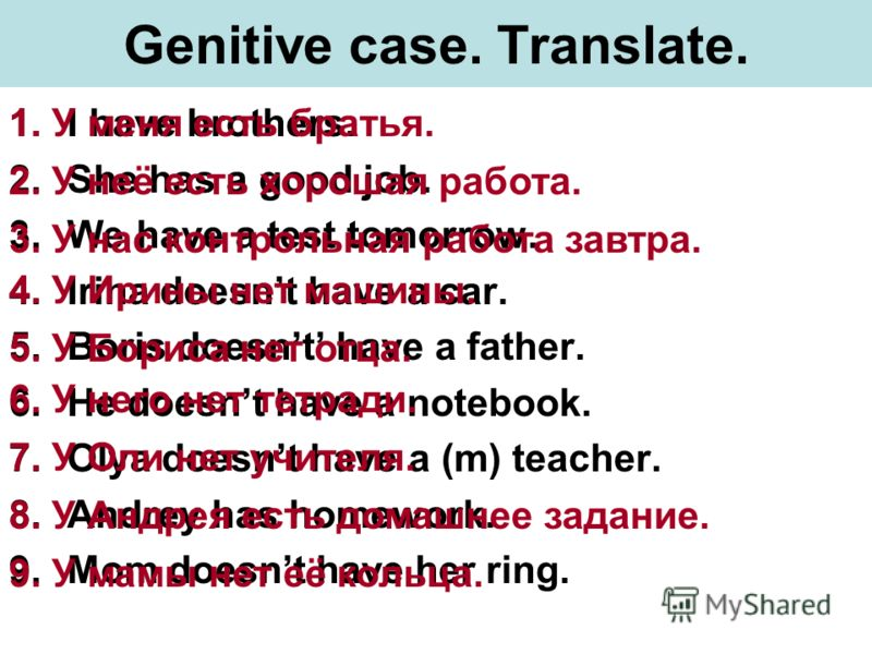 Genitive case. Translate. 1.I have brothers. 2.She has a good job. 3.We have a test tomorrow. 4.Irina doesnt have a car. 5.Boris doesnt have a father. 6.He doesnt have a notebook. 7.Olya doesnt have a (m) teacher. 8.Andrey has homework. 9.Mom doesnt