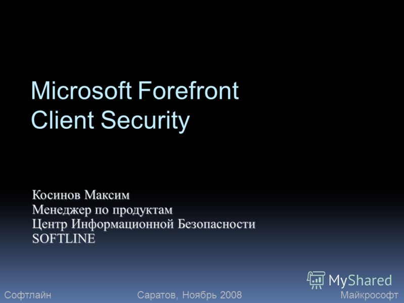 Microsoft Forefront Client Security Косинов Максим Менеджер по продуктам Центр Информационной Безопасности SOFTLINE СофтлайнМайкрософтСаратов, Ноябрь 2008