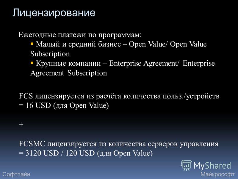 Лицензирование Ежегодные платежи по программам: Малый и средний бизнес – Open Value/ Open Value Subscription Крупные компании – Enterprise Agreement/ Enterprise Agreement Subscription FCS лицензируется из расчёта количества польз./устройств = 16 USD