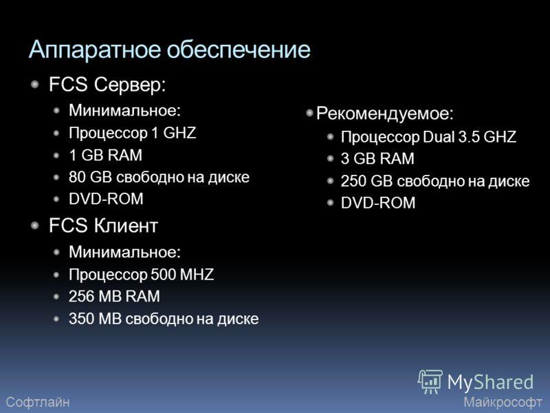 Аппаратное обеспечение FCS Сервер: Минимальное: Процессор 1 GHZ 1 GB RAM 80 GB свободно на диске DVD-ROM FCS Клиент Минимальное: Процессор 500 MHZ 256 MB RAM 350 MB свободно на диске Рекомендуемое: Процессор Dual 3.5 GHZ 3 GB RAM 250 GB свободно на д