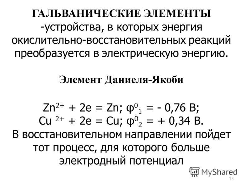 18 ГАЛЬВАНИЧЕСКИЕ ЭЛЕМЕНТЫ -устройства, в которых энергия окислительно-восстановительных реакций преобразуется в электрическую энергию. Элемент Даниеля-Якоби Zn 2+ + 2e = Zn; φ 0 1 = - 0,76 В; Сu 2+ + 2е = Сu; φ 0 2 = + 0,34 В. В восстановительном на