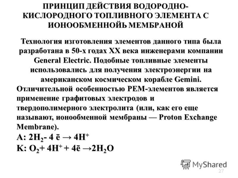 27 ПРИНЦИП ДЕЙСТВИЯ ВОДОРОДНО- КИСЛОРОДНОГО ТОПЛИВНОГО ЭЛЕМЕНТА С ИОНООБМЕННОЙЬ МЕМБРАНОЙ Платина в растворе хлорида железа (III) Технология изготовления элементов данного типа была разработана в 50-х годах XX века инженерами компании General Electri