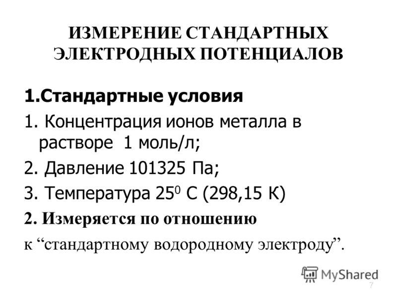 7 ИЗМЕРЕНИЕ СТАНДАРТНЫХ ЭЛЕКТРОДНЫХ ПОТЕНЦИАЛОВ 1.Стандартные условия 1. Концентрация ионов металла в растворе 1 моль/л; 2. Давление 101325 Па; 3. Температура 25 0 С (298,15 К) 2. Измеряется по отношению к стандартному водородному электроду.