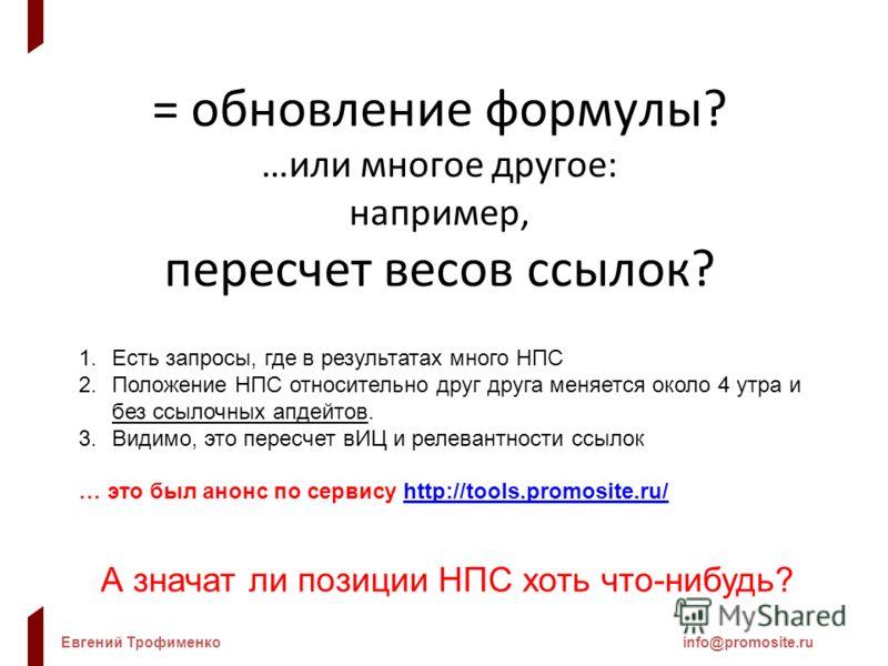 Евгений Трофименкоinfo@promosite.ru = обновление формулы? …или многое другое: например, пересчет весов ссылок? 1.Есть запросы, где в результатах много НПС 2.Положение НПС относительно друг друга меняется около 4 утра и без ссылочных апдейтов. 3.Видим
