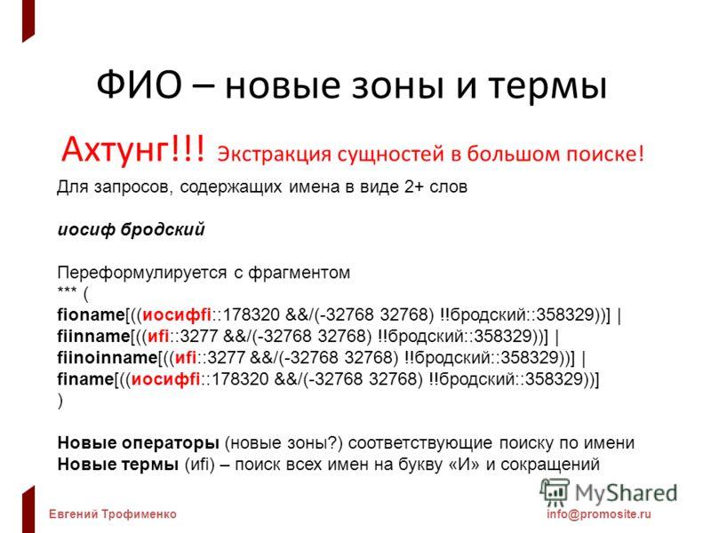 Евгений Трофименкоinfo@promosite.ru ФИО – новые зоны и термы Ахтунг!!! Экстракция сущностей в большом поиске! Для запросов, содержащих имена в виде 2+ слов иосиф бродский Переформулируется с фрагментом *** ( fioname[((иосифfi::178320 &&/(-32768 32768