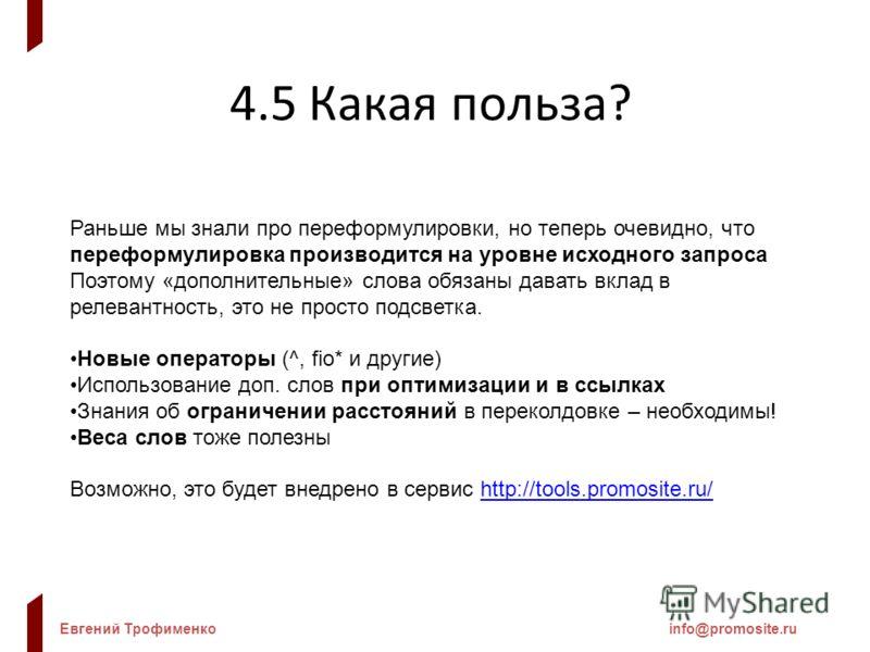 Евгений Трофименкоinfo@promosite.ru 4.5 Какая польза? Раньше мы знали про переформулировки, но теперь очевидно, что переформулировка производится на уровне исходного запроса Поэтому «дополнительные» слова обязаны давать вклад в релевантность, это не