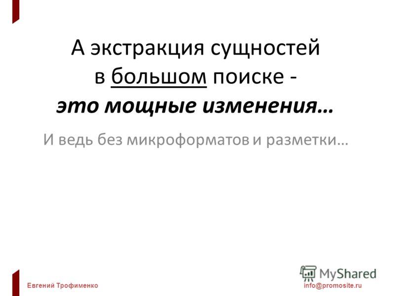 Евгений Трофименкоinfo@promosite.ru А экстракция сущностей в большом поиске - это мощные изменения… И ведь без микроформатов и разметки…
