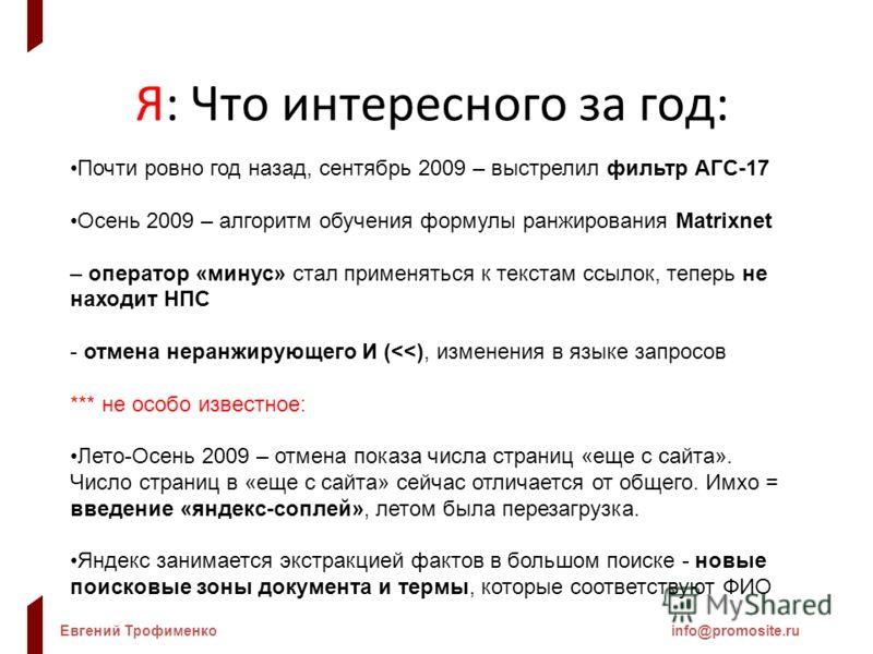 Евгений Трофименкоinfo@promosite.ru Я: Что интересного за год: Почти ровно год назад, сентябрь 2009 – выстрелил фильтр АГС-17 Осень 2009 – алгоритм обучения формулы ранжирования Matrixnet – оператор «минус» стал применяться к текстам ссылок, теперь н