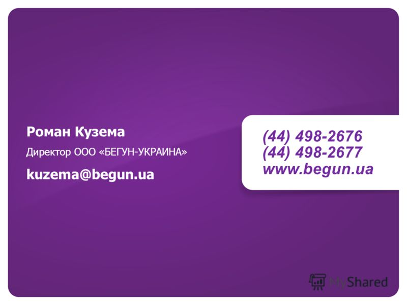 (44) 498-2676 (44) 498-2677 www.begun.ua Роман Кузема Директор ООО «БЕГУН-УКРАИНА» kuzema@begun.ua