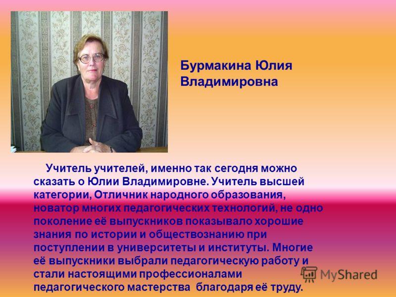 Учитель учителей, именно так сегодня можно сказать о Юлии Владимировне. Учитель высшей категории, Отличник народного образования, новатор многих педагогических технологий, не одно поколение её выпускников показывало хорошие знания по истории и общест