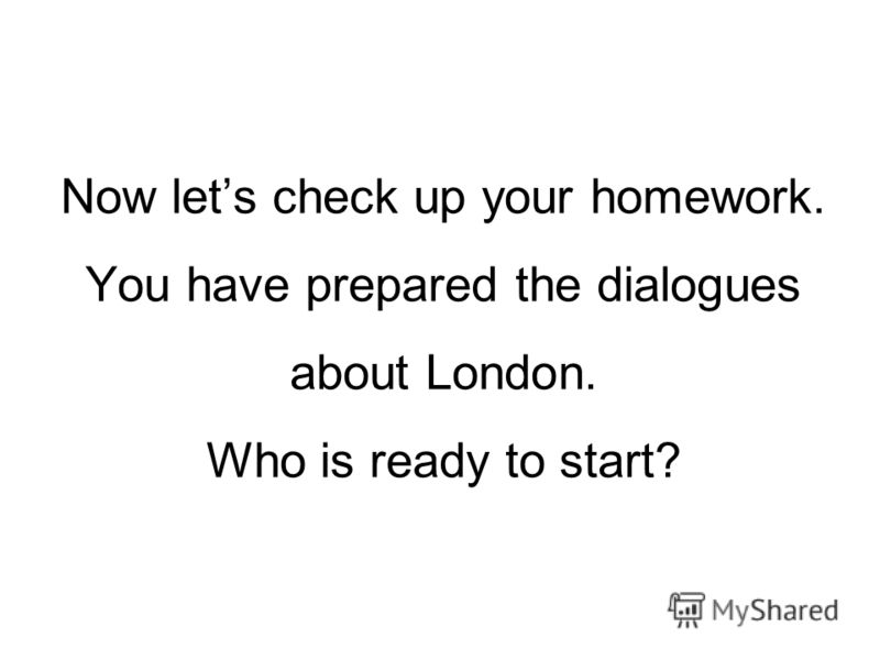 Now lets check up your homework. You have prepared the dialogues about London. Who is ready to start?