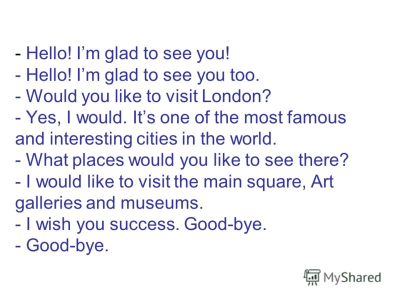 - Hello! Im glad to see you! - Hello! Im glad to see you too. - Would you like to visit London? - Yes, I would. Its one of the most famous and interesting cities in the world. - What places would you like to see there? - I would like to visit the mai