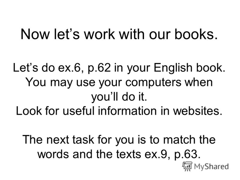 Now lets work with our books. Lets do ex.6, p.62 in your English book. You may use your computers when youll do it. Look for useful information in websites. The next task for you is to match the words and the texts ex.9, p.63.