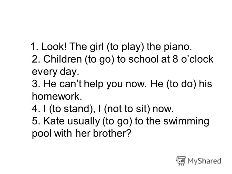 1. Look! The girl (to play) the piano. 2. Children (to go) to school at 8 oclock every day. 3. He cant help you now. He (to do) his homework. 4. I (to stand), I (not to sit) now. 5. Kate usually (to go) to the swimming pool with her brother?