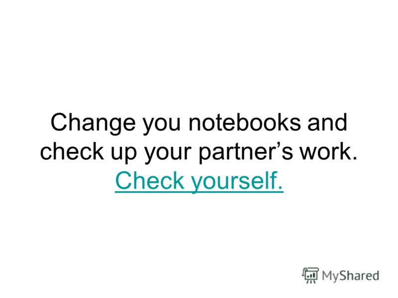 Change you notebooks and check up your partners work. Check yourself. Check yourself.