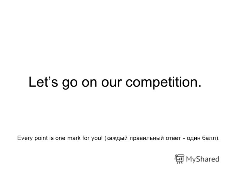 Lets go on our competition. Every point is one mark for you! (каждый правильный ответ - один балл).