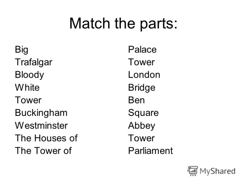 Match the parts: Big Trafalgar Bloody White Tower Buckingham Westminster The Houses of The Tower of Palace Tower London Bridge Ben Square Abbey Tower Parliament