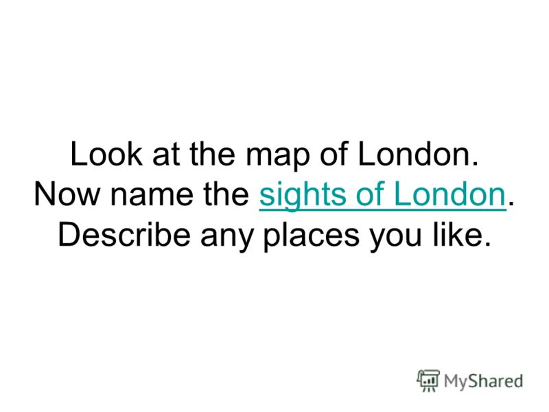 Look at the map of London. Now name the sights of London. Describe any places you like.sights of London