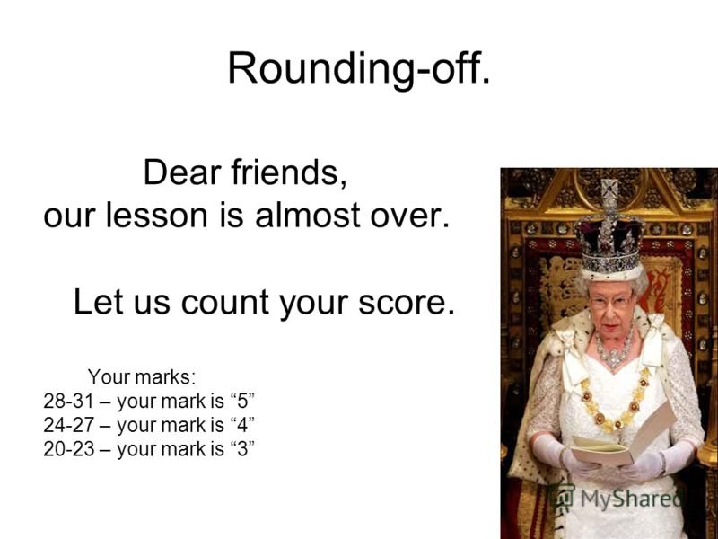 Rounding-off. Dear friends, our lesson is almost over. Let us count your score. Your marks: 28-31 – your mark is 5 24-27 – your mark is 4 20-23 – your mark is 3