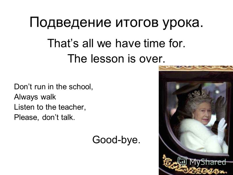 Подведение итогов урока. Thats all we have time for. The lesson is over. Dont run in the school, Always walk Listen to the teacher, Please, dont talk. Good-bye.