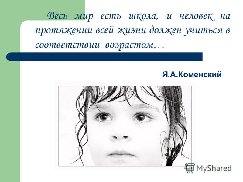 Весь мир есть школа, и человек на протяжении всей жизни должен учиться в соответствии возрастом… Я.А.Коменский