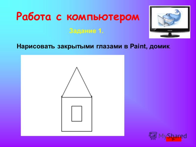 Работа с компьютером Задание 1. Нарисовать закрытыми глазами в Paint, домик.
