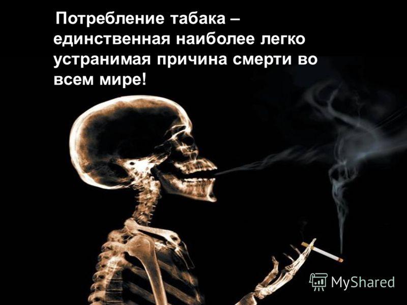 Потребление табака – единственная наиболее легко устранимая причина смерти во всем мире!