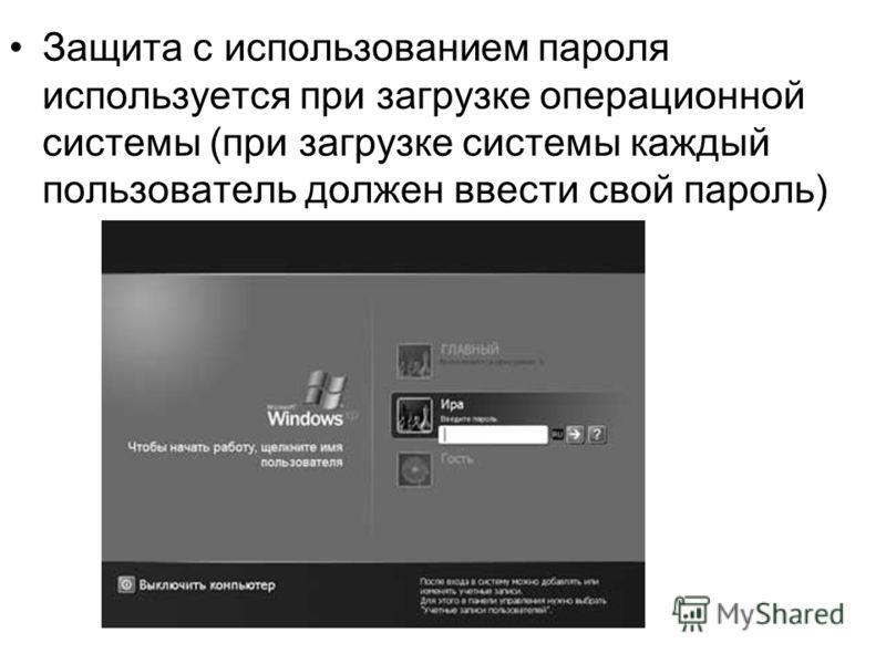 Защита с использованием пароля используется при загрузке операционной системы (при загрузке системы каждый пользователь должен ввести свой пароль)