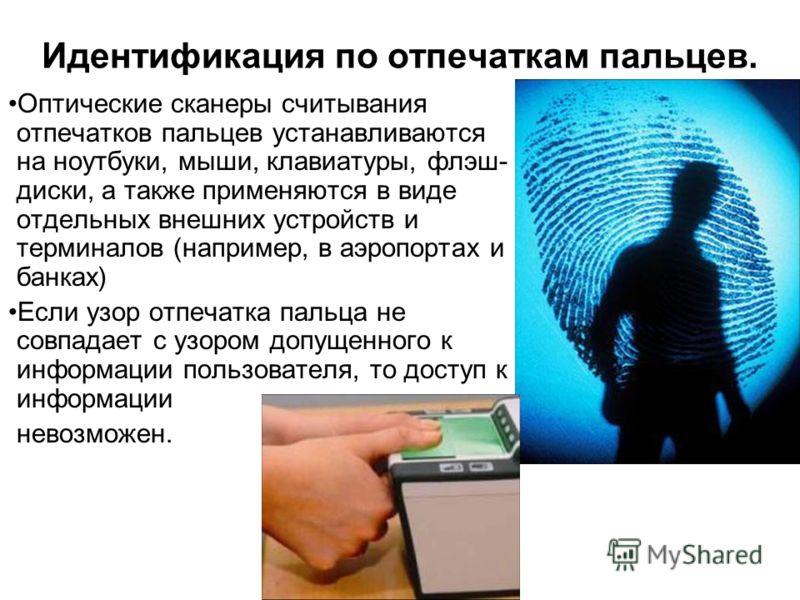 Идентификация по отпечаткам пальцев. Оптические сканеры считывания отпечатков пальцев устанавливаются на ноутбуки, мыши, клавиатуры, флэш- диски, а также применяются в виде отдельных внешних устройств и терминалов (например, в аэропортах и банках) Ес