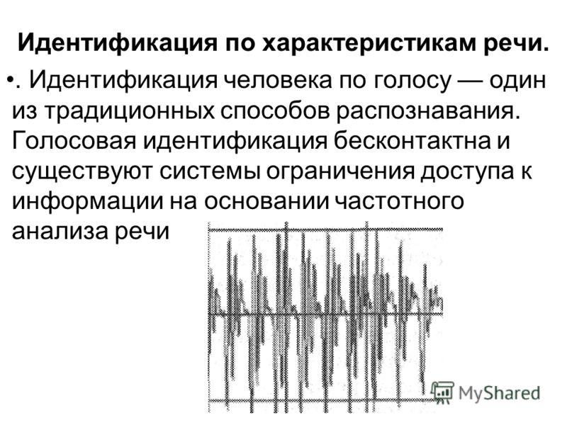 Идентификация по характеристикам речи.. Идентификация человека по голосу один из традиционных способов распознавания. Голосовая идентификация бесконтактна и существуют системы ограничения доступа к информации на основании частотного анализа речи