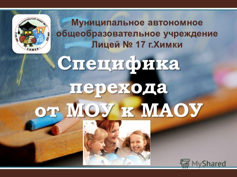Муниципальное автономное общеобразовательное учреждение Лицей 17 г.Химки Специфика перехода от МОУ к МАОУ