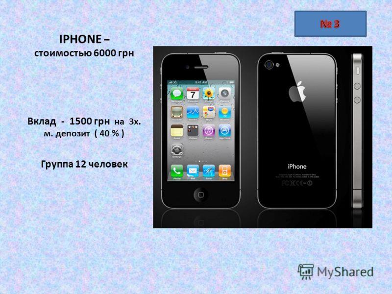 IPHONE – стоимостью 6000 грн Вклад - 1500 грн на 3х. м. депозит ( 40 % ) Группа 12 человек