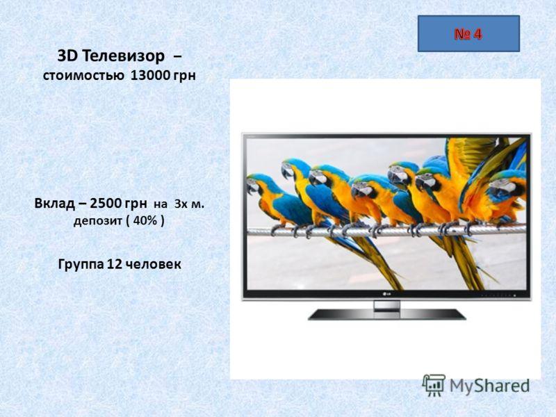 3D Телевизор – стоимостью 13000 грн Вклад – 2500 грн на 3х м. депозит ( 40% ) Группа 12 человек