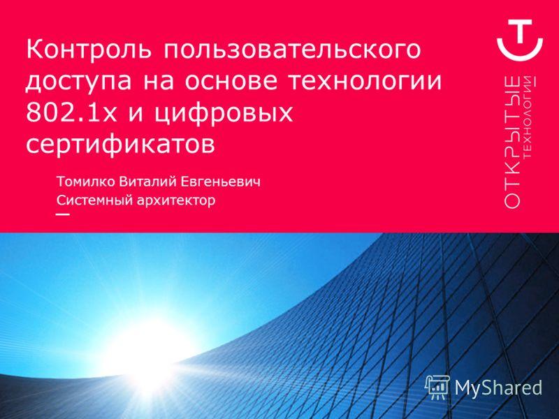 Контроль пользовательского доступа на основе технологии 802.1х и цифровых сертификатов Томилко Виталий Евгеньевич Системный архитектор
