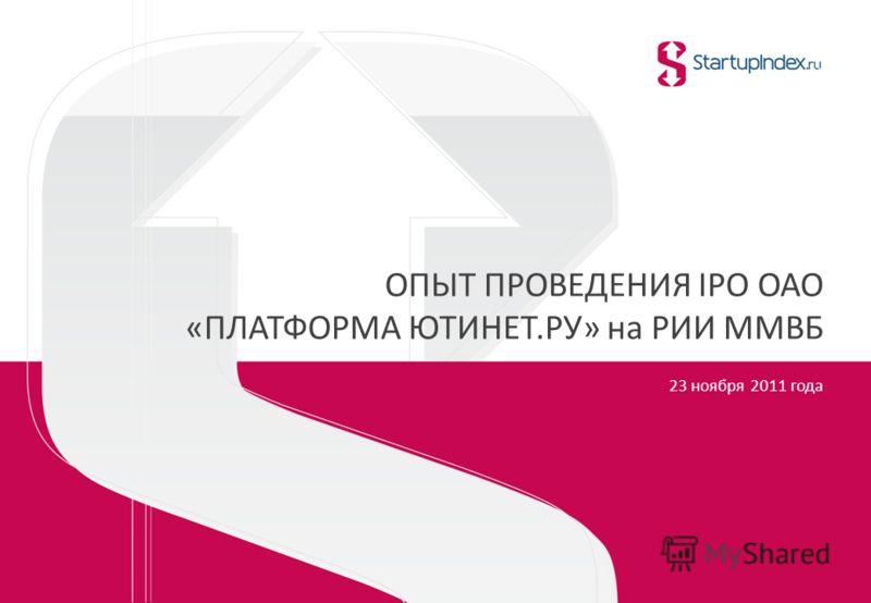 ОПЫТ ПРОВЕДЕНИЯ IPO ОАО «ПЛАТФОРМА ЮТИНЕТ.РУ» на РИИ ММВБ 23 ноября 2011 года 1