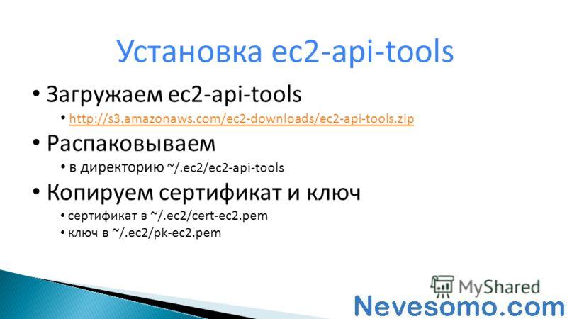 Загружаем ec2-api-tools http://s3.amazonaws.com/ec2-downloads/ec2-api-tools.zip Распаковываем в директорию ~/.ec2/ec2-api-tools Копируем сертификат и ключ сертификат в ~/.ec2/cert-ec2.pem ключ в ~/.ec2/pk-ec2.pem Установка ec2-api-tools
