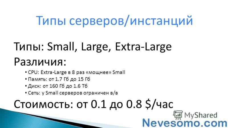 Типы серверов/инстанций Типы: Small, Large, Extra-Large Различия: CPU: Extra-Large в 8 раз «мощнее» Small Память: от 1.7 Гб до 15 Гб Диск: от 160 Гб до 1.6 Тб Сеть: у Small серверов ограничен в/в Стоимость: от 0.1 до 0.8 $/час