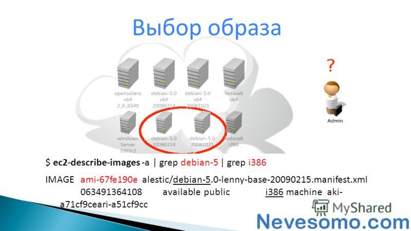 Выбор образа $ ec2-describe-images -a | grep debian-5 | grep i386 IMAGEami-67fe190ealestic/debian-5.0-lenny-base-20090215.manifest.xml 063491364108availablepublici386machineaki- a71cf9ceari-a51cf9cc
