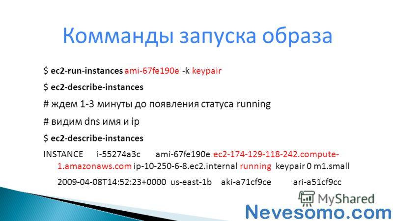 Комманды запуска образа $ ec2-run-instances ami-67fe190e -k keypair $ ec2-describe-instances # ждем 1-3 минуты до появления статуса running # видим dns имя и ip $ ec2-describe-instances INSTANCEi-55274a3cami-67fe190e ec2-174-129-118-242.compute- 1.am