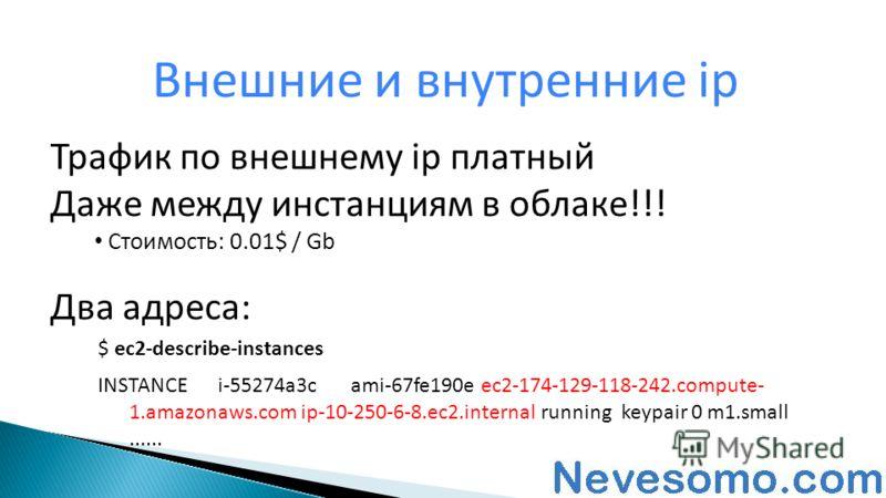 Трафик по внешнему ip платный Даже между инстанциям в облаке!!! Стоимость: 0.01$ / Gb Два адреса: Внешние и внутренние ip $ ec2-describe-instances INSTANCEi-55274a3cami-67fe190e ec2-174-129-118-242.compute- 1.amazonaws.com ip-10-250-6-8.ec2.internal