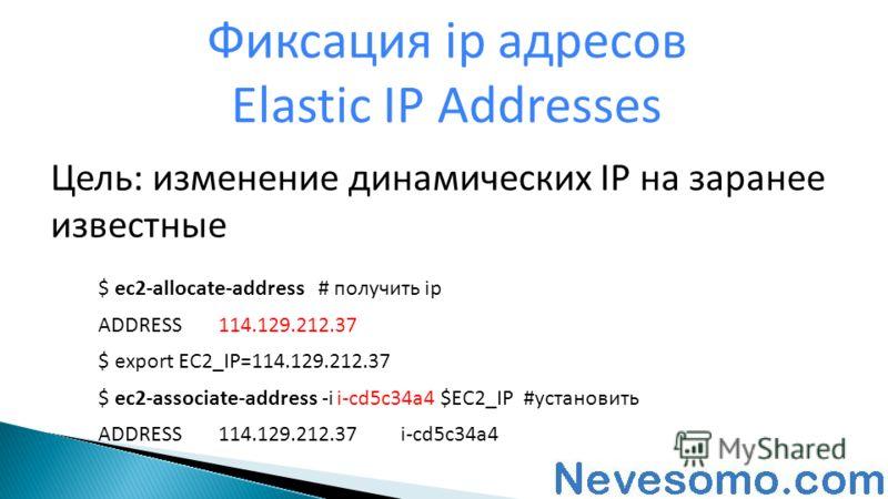 Цель: изменение динамических IP на заранее известные Фиксация ip адресов Elastic IP Addresses $ ec2-allocate-address # получить ip ADDRESS114.129.212.37 $ export EC2_IP=114.129.212.37 $ ec2-associate-address -i i-cd5c34a4 $EC2_IP #установить ADDRESS1