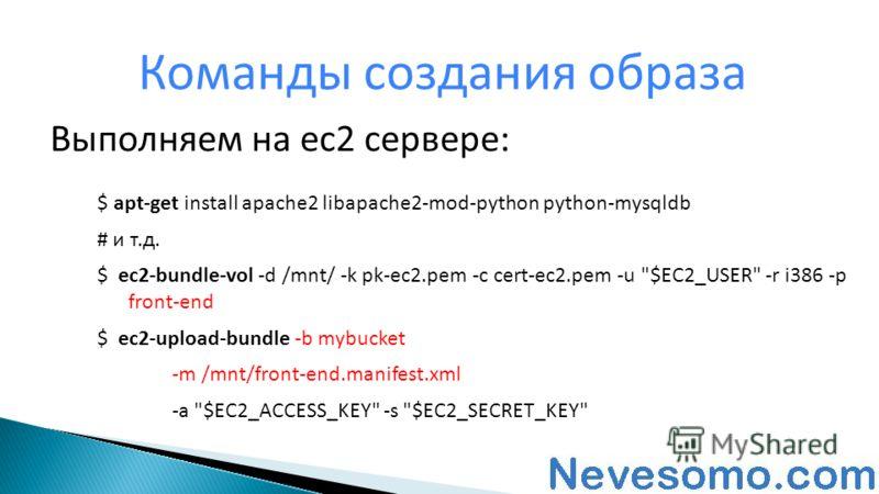 Команды создания образа $ apt-get install apache2 libapache2-mod-python python-mysqldb # и т.д. $ ec2-bundle-vol -d /mnt/ -k pk-ec2.pem -c cert-ec2.pem -u