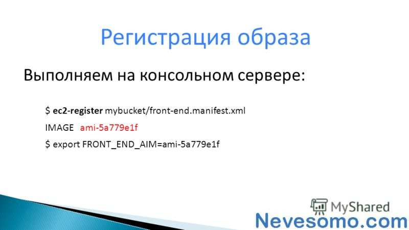 Регистрация образа $ ec2-register mybucket/front-end.manifest.xml IMAGEami-5a779e1f $ export FRONT_END_AIM=ami-5a779e1f Выполняем на консольном сервере: