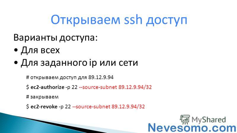 Варианты доступа: Для всех Для заданного ip или сети Открываем ssh доступ # открываем доступ для 89.12.9.94 $ ec2-authorize -p 22 --source-subnet 89.12.9.94/32 # закрываем $ ec2-revoke -p 22 --source-subnet 89.12.9.94/32