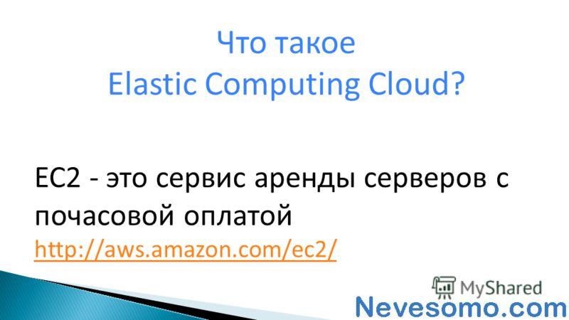 EC2 - это сервис аренды серверов с почасовой оплатой http://aws.amazon.com/ec2/ Что такое Elastic Computing Cloud?