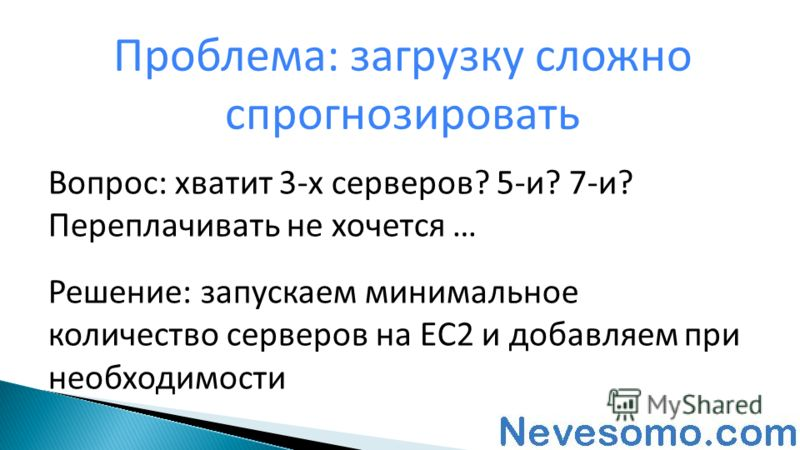 Вопрос: хватит 3-х серверов? 5-и? 7-и? Переплачивать не хочется … Решение: запускаем минимальное количество серверов на EC2 и добавляем при необходимости Проблема: загрузку сложно спрогнозировать